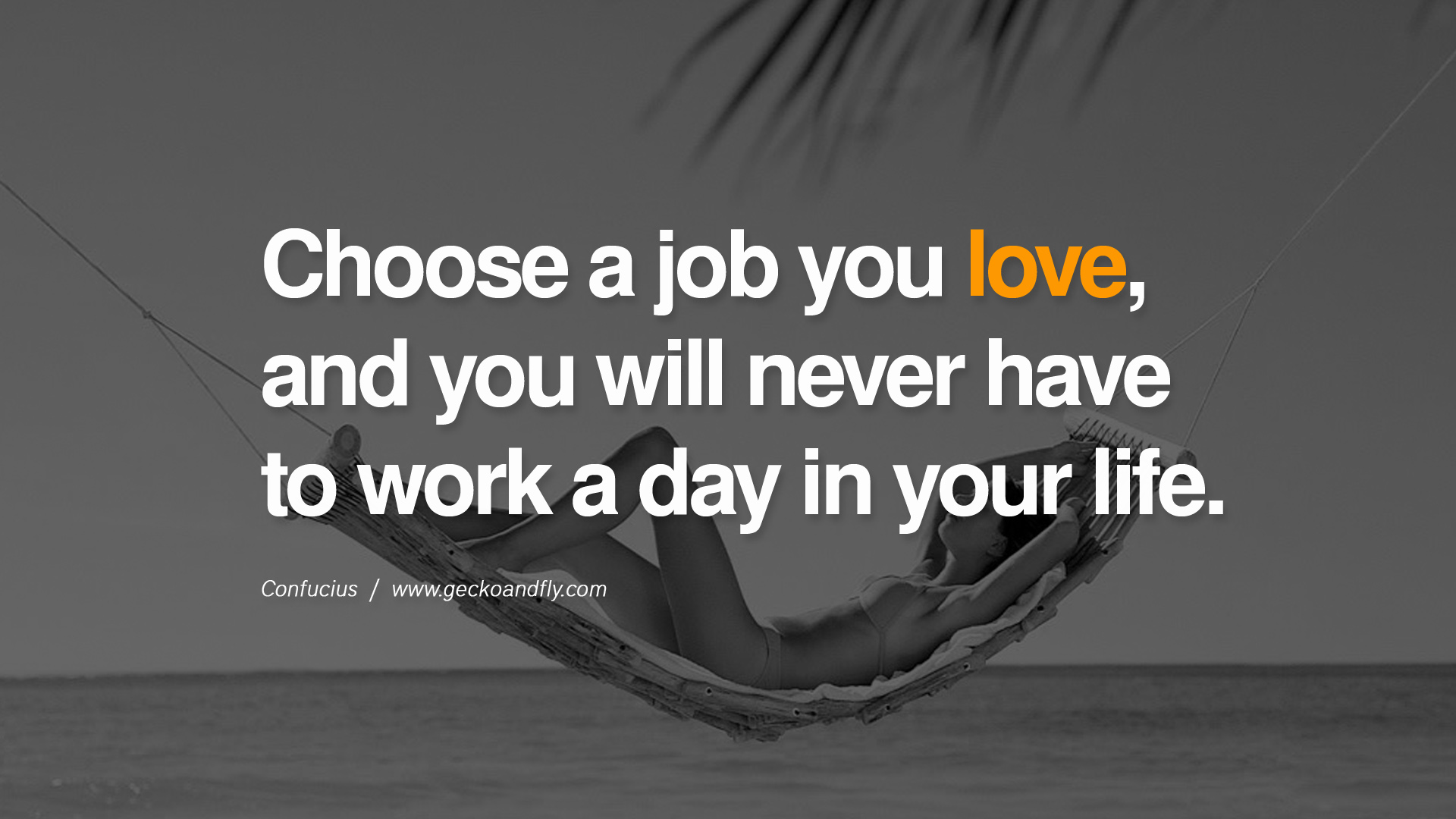 confucius-choose a job you love and you will never have to work a day in your life